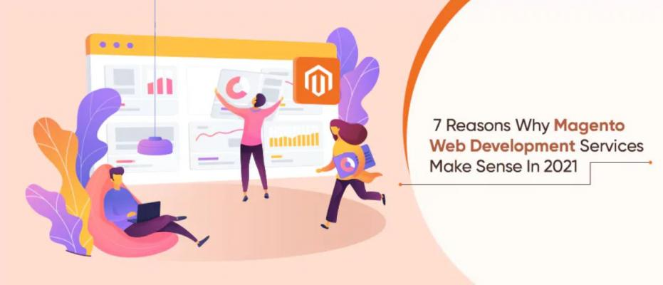 7 Reasons Why Magento Web Development Services Make Sense In 2021